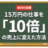 15万円の仕事を「10倍」の売上に変えた方法